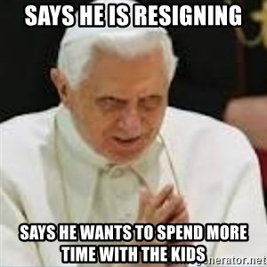 Pedo Pope - Says he is resigning Says he wants to spend more time with the kids