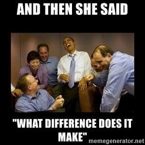 """obama laughing  - and then she said """"WHAT DIFFERENCE DOES IT MAKE"""""""