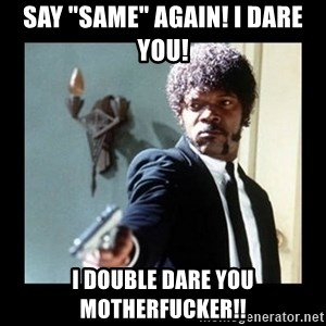 "I dare you! I double dare you motherfucker! - Say ""Same"" Again! I DARE YOU! I DOUBLE DARE YOU MOTHERFUCKER!!"