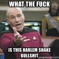 Picard Wtf - WHAT THE FUCK  IS THIS HARLEM SHAKE BULLSHIT