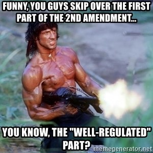 "Rambo - Funny, you guys skip over the first  part of the 2nd amendment... you know, the ""well-regulated"" part?"
