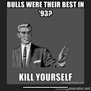 kill yourself guy - Bulls were their best in '93? _____