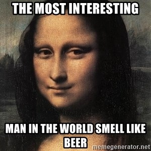 the mona lisa  - the most interesting man in the world smell like beer