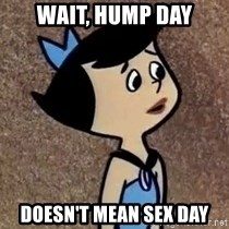 Gullible Betty  - wait, hump day doesn't mean sex day