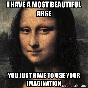 the mona lisa  - i have a most BEAUTIFUL arse  you just have to use your imagination
