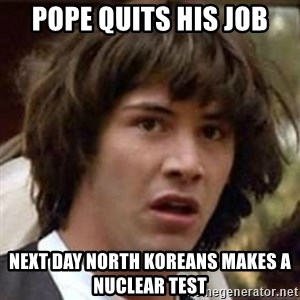 Conspiracy Keanu - Pope quits his job next day north koreans makes a nuclear test
