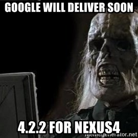 OP will surely deliver skeleton - google will deliver soon 4.2.2 for nexus4