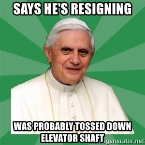 Morality Pope - Says he's resigning was probably tossed down elevator shaft