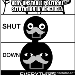Shut Down Everything - VERY UNSTABLE POLITICAL SITUTATION IN VENEZUELA