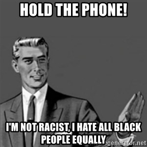 Correction Guy - hold the phone! i'm not racist, i hate all black people equally