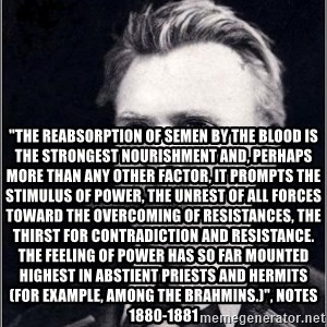 "Nietzsche -  ""THE REABSORPTION OF SEMEN BY THE BLOOD IS THE STRONGEST NOURISHMENT AND, PERHAPS MORE THAN ANY OTHER FACTOR, IT PROMPTS THE STIMULUS OF POWER, THE UNREST OF ALL FORCES TOWARD THE OVERCOMING OF RESISTANCES, THE THIRST FOR CONTRADICTION AND RESISTANCE. THE FEELING OF POWER HAS SO FAR MOUNTED HIGHEST IN ABSTIENT PRIESTS AND HERMITS (FOR EXAMPLE, AMONG THE BRAHMINS.)"", notes 1880-1881"