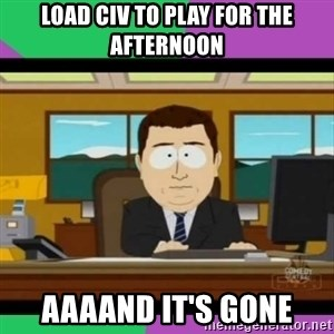 south park it's gone - Load Civ to play for the afternoon aaaand it's gone