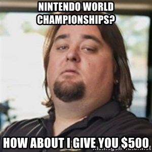 chumlee - Nintendo World Championships? How about I give You $500