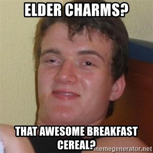 Really highguy - elder charms? That awesome Breakfast cereal?