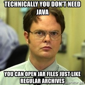 Dwight Meme - Technically you don't need java you can open jar files just like regular archives