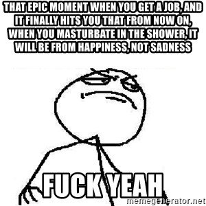 Fuck Yeah - That epic moment when you get a job, and it finally hits you that from now on, when you masturbate in the shower, it will be from happiness, not sadness fuck yeah
