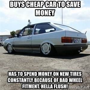 treiquilimei - buys cheap car to save money has to spend money on new tires constantly because of bad wheel fitment. hella flush!