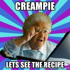 old lady - CREAMPIE LETS SEE THE RECIPE