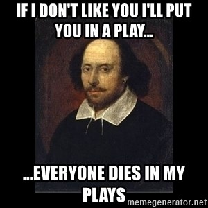 William Shakespeare - if i don't like you i'll put you in a play... ...everyone dies in my plays
