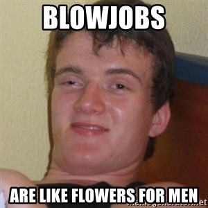 Really highguy - blowjobs  are like flowers for men