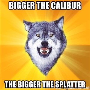 Courage Wolf - Bigger the calibur the bigger the splatter