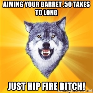 Courage Wolf - aiming your Barret .50 takes to long just hip fire bitch!
