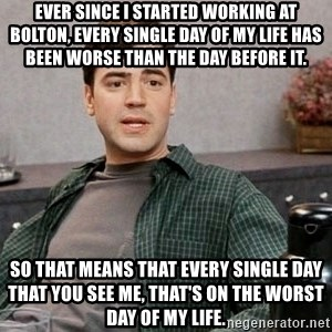 Office Space meme - ever since I started working at bolton, every single day of my life has been worse than the day before it. So that means that every single day that you see me, that's on the worst day of my life.