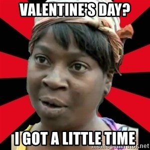 I GOTTA LITTLE TIME  - Valentine's day? i got a little time