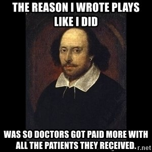 William Shakespeare - the reason I wrote plays like i did was so doctors got paid more with all the patients they RECEIVED.