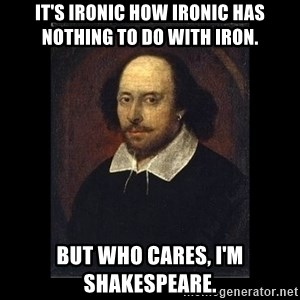 William Shakespeare - it's ironic how ironic has nothing to do with iron. but who cares, i'm shakespeare.