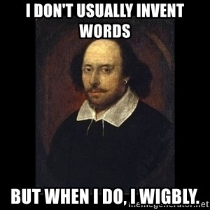 William Shakespeare - i don't usually invent words but when i do, I wigbly.