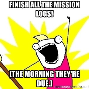 X ALL THE THINGS - finish all the mission logs! [the morning they're due.]