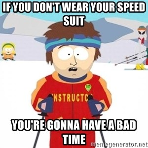 You're gonna have a bad time - If you don't wear your speed suit you're gonna have a bad time