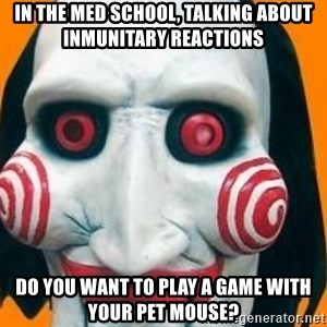 Jigsaw from saw evil - in the med school, talking about inmunitary reactions   do you want to play a game with your pet mouse?