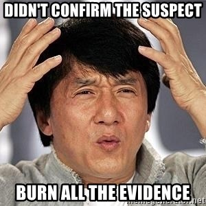 Confused Jackie Chan - Didn't confirm the suspect burn all the evidence