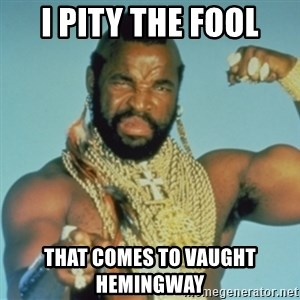 PITY THE FOOL - I pity the fool That comes to Vaught Hemingway