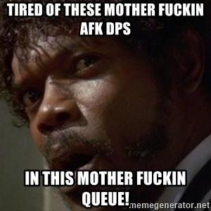 Angry Samuel L Jackson - tired of these mother fuckin afk dps in this mother fuckin queue!
