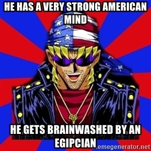 bandit keith - he has a very strong american mind he gets brainwashed by an egipcian