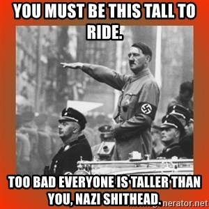 Heil Hitler - you must be this tall to ride. too bad everyone is taller than you, nazi shithead.