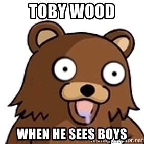 Pedobear - toby wood when he sees boys
