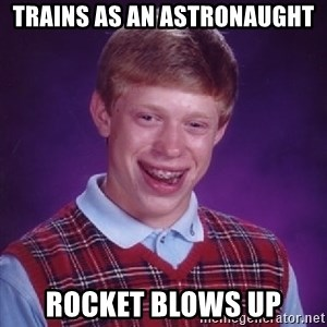 Bad Luck Brian - trains as an astronaught rocket blows up