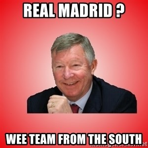 Sir Alex Ferguson - Real madrid ? wee team from the south