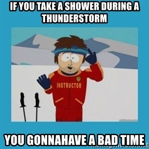 you're gonna have a bad time guy - if you take a shower during a thunderstorm you gonnahave a bad time