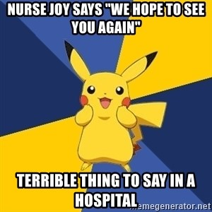 "Pokemon Logic  - Nurse joy says ""we hope to see you again"" terrible thing to say in a hospital"