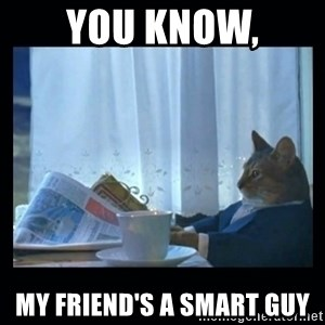 1% cat - You know, my friend's a smart guy