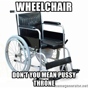 wheelchair watchout - WHEELCHAIR  DON'T YOU MEAN PUSSY THRONE