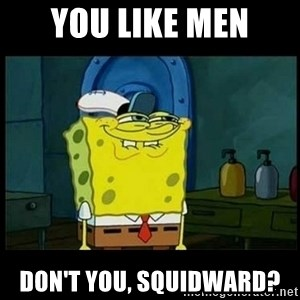 Don't you, Squidward? - YOU LIKE MEN DON't you, SQUIDWARD?