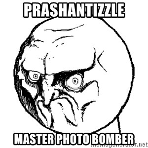 No Rage Face - Prashantizzle Master Photo Bomber