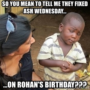 Skeptical 3rd World Kid - so you mean to tell me they fixed ash wednesday... ...on rohan's birthday???