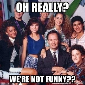 saved by the bell - Oh really?  WE're NOT FUNNY??